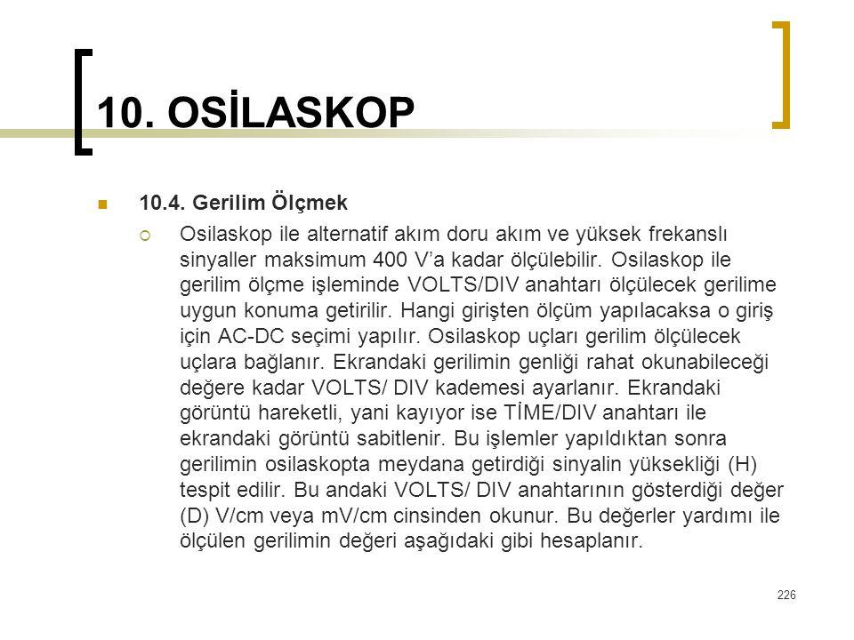 226 10. OSİLASKOP 10.4. Gerilim Ölçmek  Osilaskop ile alternatif akım doru akım ve yüksek frekanslı sinyaller maksimum 400 V'a kadar ölçülebilir. Osi