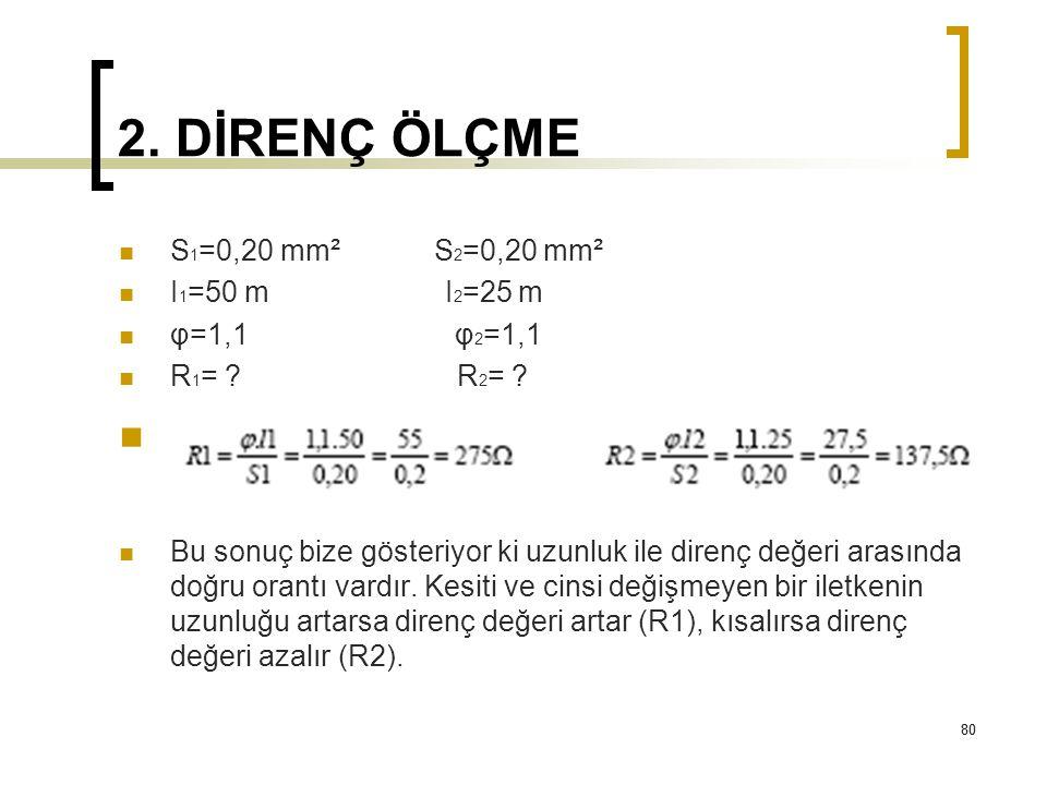 80 2. DİRENÇ ÖLÇME 80 S 1 =0,20 mm² S 2 =0,20 mm² I 1 =50 m I 2 =25 m φ=1,1 φ 2 =1,1 R 1 = ? R 2 = ? Bu sonuç bize gösteriyor ki uzunluk ile direnç de