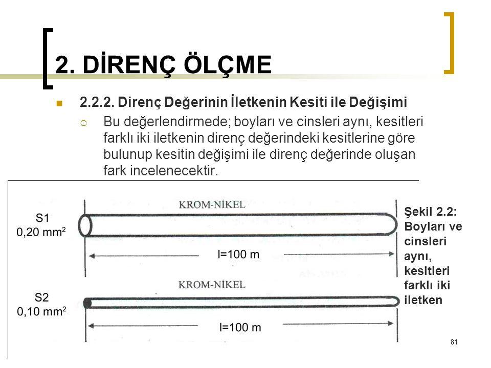 81 2. DİRENÇ ÖLÇME 2.2.2. Direnç Değerinin İletkenin Kesiti ile Değişimi  Bu değerlendirmede; boyları ve cinsleri aynı, kesitleri farklı iki iletkeni