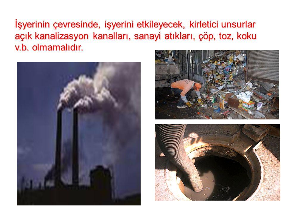 İşyerinin çevresinde, işyerini etkileyecek, kirletici unsurlar açık kanalizasyon kanalları, sanayi atıkları, çöp, toz, koku v.b. olmamalıdır.