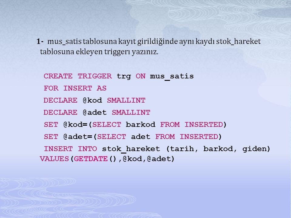 1- mus_satis tablosuna kayıt girildiğinde aynı kaydı stok_hareket tablosuna ekleyen triggerı yazınız. CREATE TRIGGER trg ON mus_satis FOR INSERT AS DE
