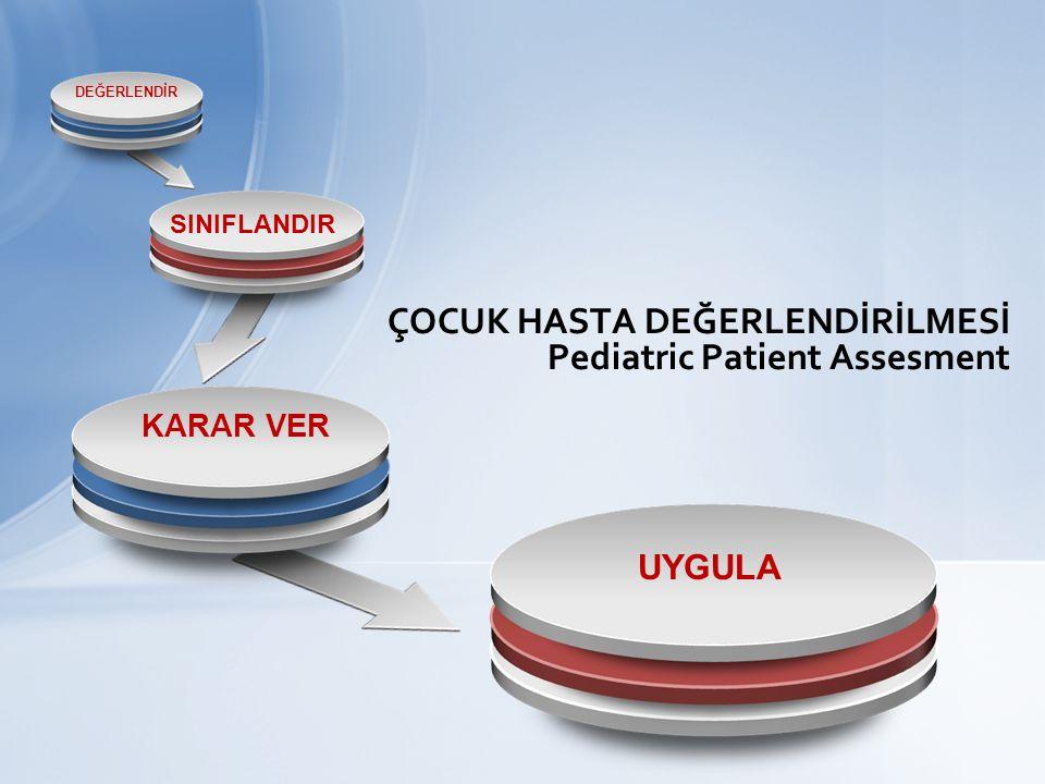 ÇOCUK HASTA DEĞERLENDİRİLMESİ Pediatric Patient Assesment UYGULA DEĞERLENDİR SINIFLANDIR KARAR VER