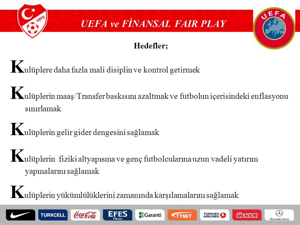 UEFA ve FİNANSAL FAIR PLAY Hedefler; K ulüplere daha fazla mali disiplin ve kontrol getirmek K ulüplerin maaş/Transfer baskısını azaltmak ve futbolun