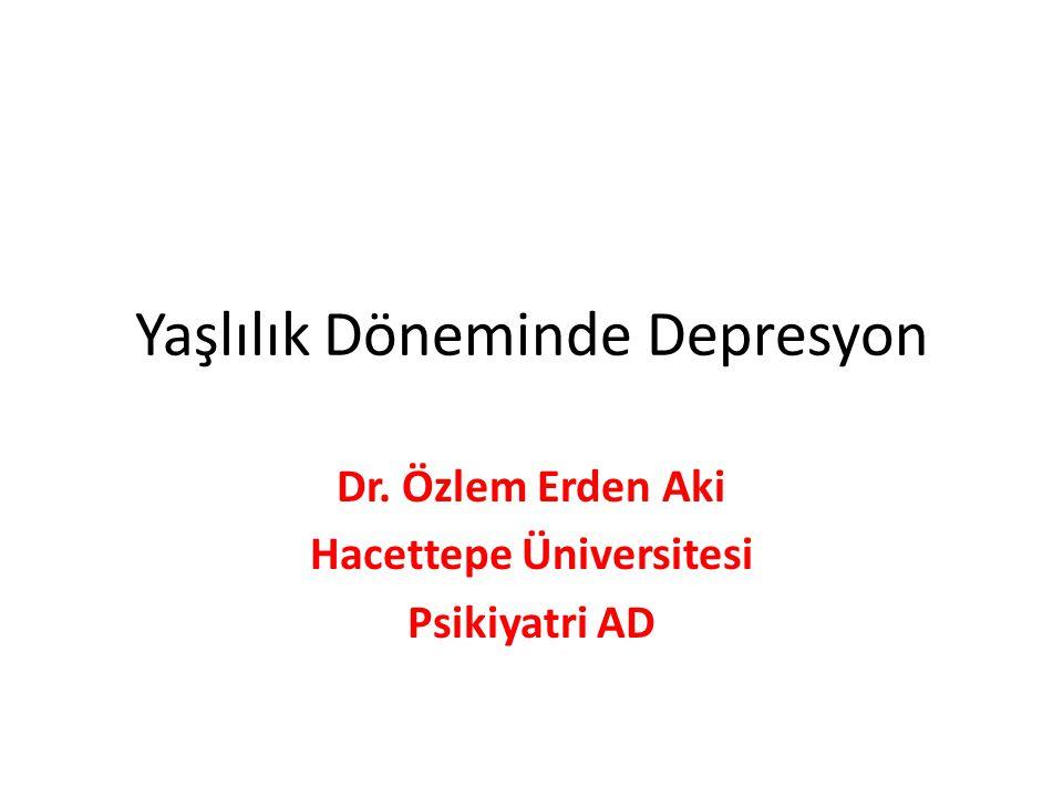 Yaşlılık Döneminde Depresyon Dr. Özlem Erden Aki Hacettepe Üniversitesi Psikiyatri AD