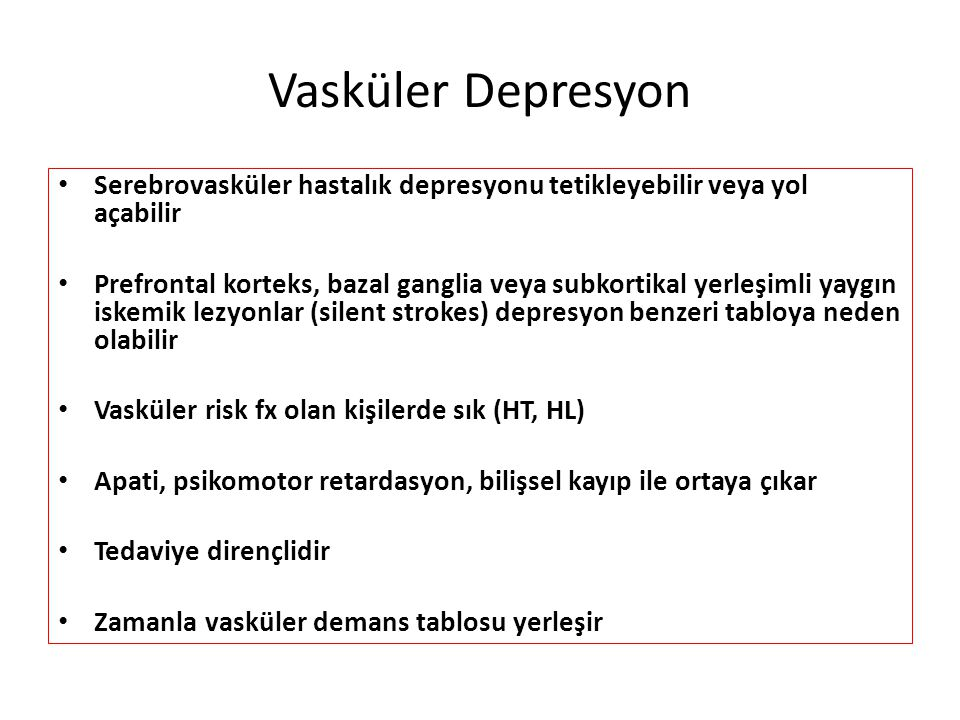 Vasküler Depresyon Serebrovasküler hastalık depresyonu tetikleyebilir veya yol açabilir Prefrontal korteks, bazal ganglia veya subkortikal yerleşimli