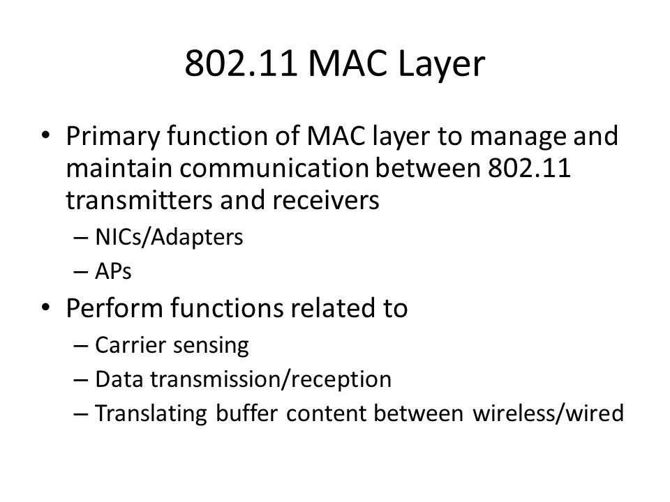 802.11 MAC Layer Primary function of MAC layer to manage and maintain communication between 802.11 transmitters and receivers – NICs/Adapters – APs Perform functions related to – Carrier sensing – Data transmission/reception – Translating buffer content between wireless/wired