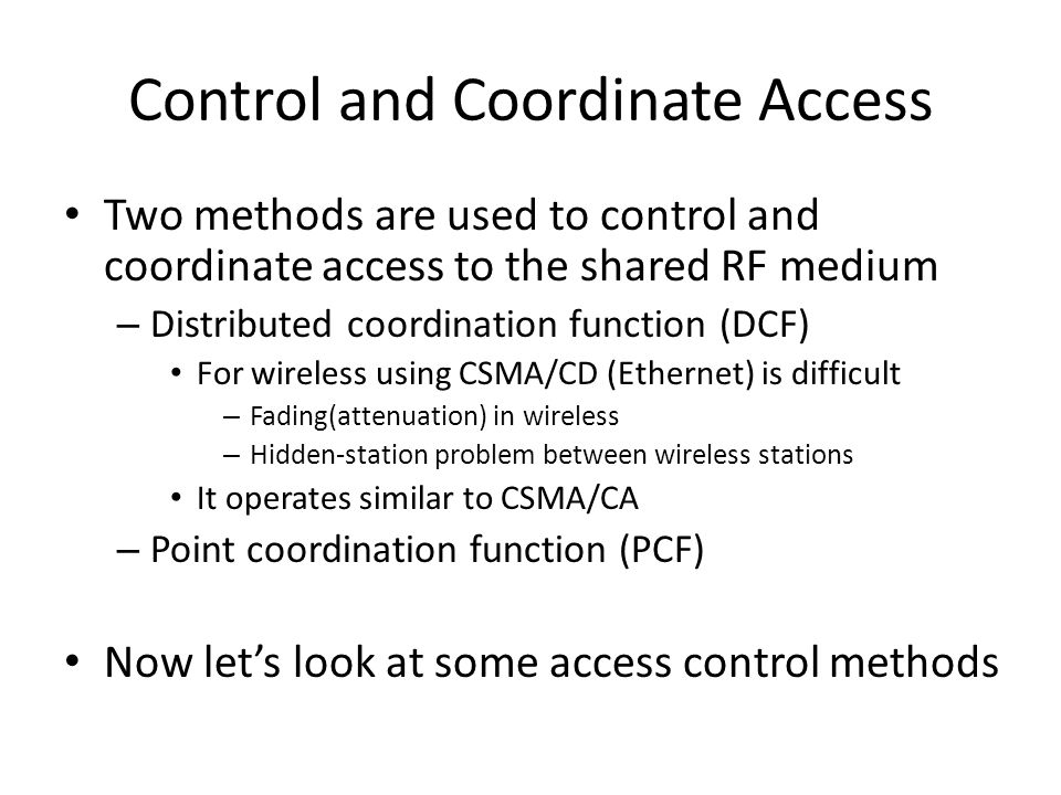 Control and Coordinate Access Two methods are used to control and coordinate access to the shared RF medium – Distributed coordination function (DCF) For wireless using CSMA/CD (Ethernet) is difficult – Fading(attenuation) in wireless – Hidden-station problem between wireless stations It operates similar to CSMA/CA – Point coordination function (PCF) Now let's look at some access control methods