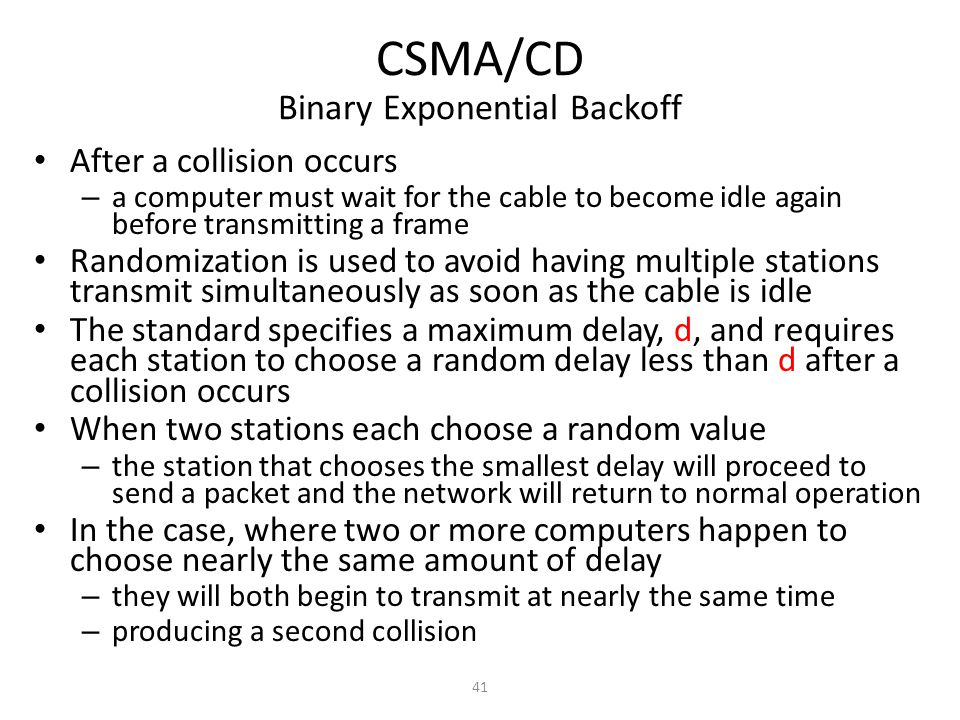 41 CSMA/CD Binary Exponential Backoff After a collision occurs – a computer must wait for the cable to become idle again before transmitting a frame Randomization is used to avoid having multiple stations transmit simultaneously as soon as the cable is idle The standard specifies a maximum delay, d, and requires each station to choose a random delay less than d after a collision occurs When two stations each choose a random value – the station that chooses the smallest delay will proceed to send a packet and the network will return to normal operation In the case, where two or more computers happen to choose nearly the same amount of delay – they will both begin to transmit at nearly the same time – producing a second collision