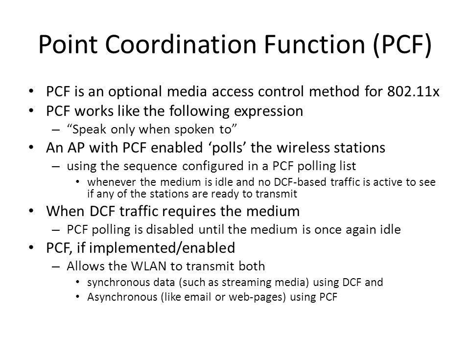 Point Coordination Function (PCF) PCF is an optional media access control method for 802.11x PCF works like the following expression – Speak only when spoken to An AP with PCF enabled 'polls' the wireless stations – using the sequence configured in a PCF polling list whenever the medium is idle and no DCF-based traffic is active to see if any of the stations are ready to transmit When DCF traffic requires the medium – PCF polling is disabled until the medium is once again idle PCF, if implemented/enabled – Allows the WLAN to transmit both synchronous data (such as streaming media) using DCF and Asynchronous (like email or web-pages) using PCF