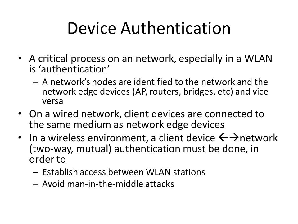 Device Authentication A critical process on an network, especially in a WLAN is 'authentication' – A network's nodes are identified to the network and the network edge devices (AP, routers, bridges, etc) and vice versa On a wired network, client devices are connected to the same medium as network edge devices In a wireless environment, a client device  network (two-way, mutual) authentication must be done, in order to – Establish access between WLAN stations – Avoid man-in-the-middle attacks