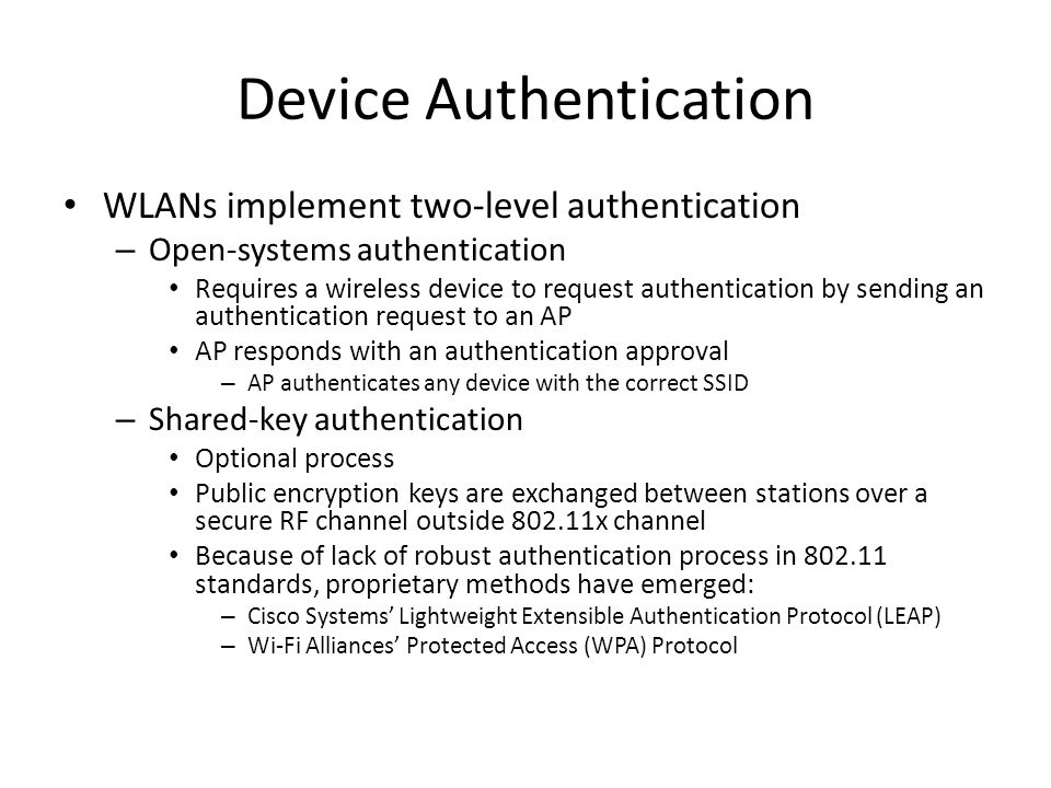Device Authentication WLANs implement two-level authentication – Open-systems authentication Requires a wireless device to request authentication by sending an authentication request to an AP AP responds with an authentication approval – AP authenticates any device with the correct SSID – Shared-key authentication Optional process Public encryption keys are exchanged between stations over a secure RF channel outside 802.11x channel Because of lack of robust authentication process in 802.11 standards, proprietary methods have emerged: – Cisco Systems' Lightweight Extensible Authentication Protocol (LEAP) – Wi-Fi Alliances' Protected Access (WPA) Protocol
