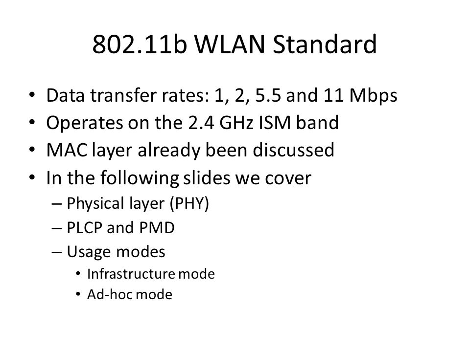 802.11b WLAN Standard Data transfer rates: 1, 2, 5.5 and 11 Mbps Operates on the 2.4 GHz ISM band MAC layer already been discussed In the following slides we cover – Physical layer (PHY) – PLCP and PMD – Usage modes Infrastructure mode Ad-hoc mode