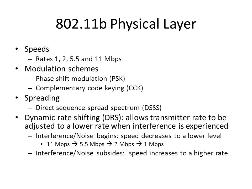 802.11b Physical Layer Speeds – Rates 1, 2, 5.5 and 11 Mbps Modulation schemes – Phase shift modulation (PSK) – Complementary code keying (CCK) Spreading – Direct sequence spread spectrum (DSSS) Dynamic rate shifting (DRS): allows transmitter rate to be adjusted to a lower rate when interference is experienced – Interference/Noise begins: speed decreases to a lower level 11 Mbps  5.5 Mbps  2 Mbps  1 Mbps – Interference/Noise subsides: speed increases to a higher rate