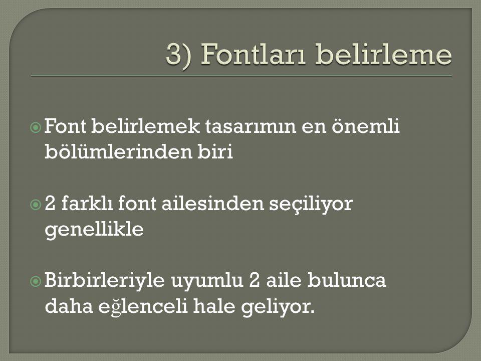  Font belirlemek tasarımın en önemli bölümlerinden biri  2 farklı font ailesinden seçiliyor genellikle  Birbirleriyle uyumlu 2 aile bulunca daha e