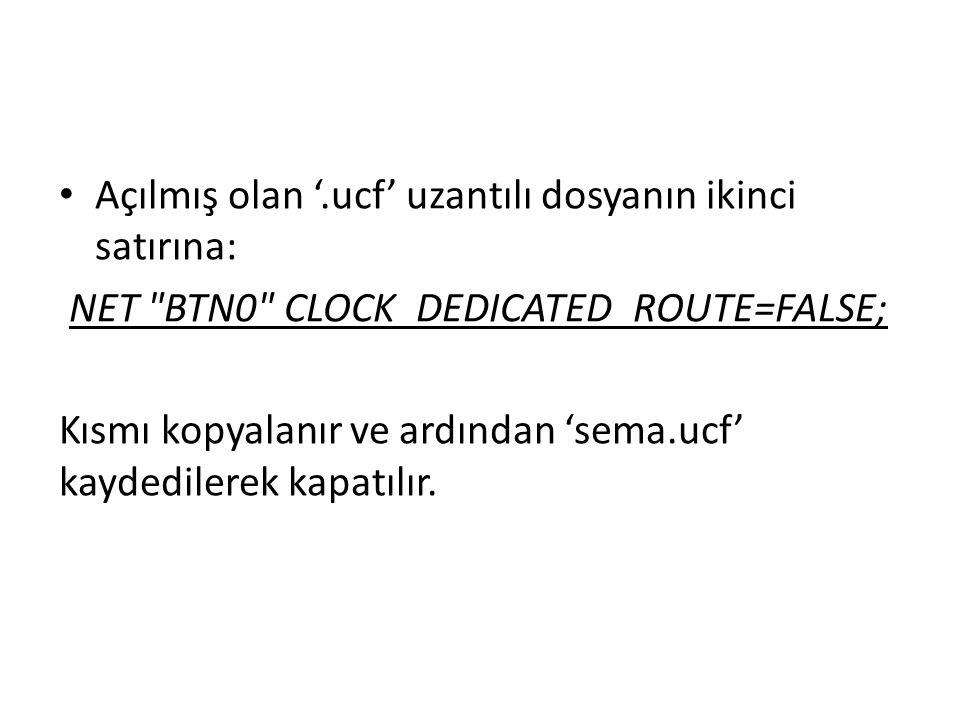 Açılmış olan '.ucf' uzantılı dosyanın ikinci satırına: NET BTN0 CLOCK_DEDICATED_ROUTE=FALSE; Kısmı kopyalanır ve ardından 'sema.ucf' kaydedilerek kapatılır.