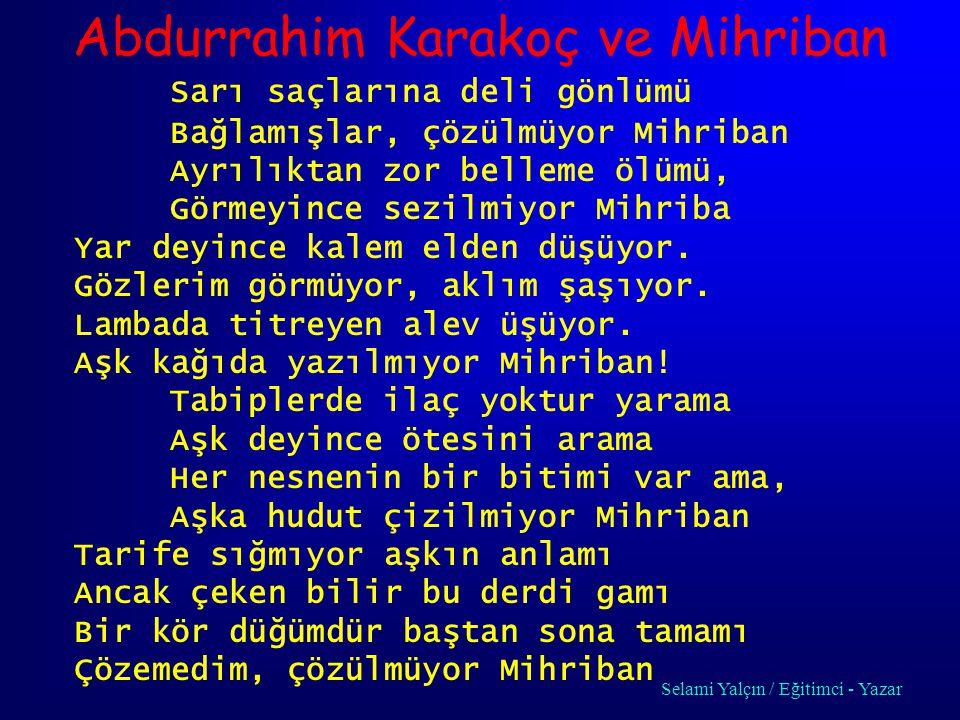 Abdurrahim Karakoç ve Mihriban Sarı saçlarına deli gönlümü Bağlamışlar, çözülmüyor Mihriban Ayrılıktan zor belleme ölümü, Görmeyince sezilmiyor Mihriba Yar deyince kalem elden düşüyor.