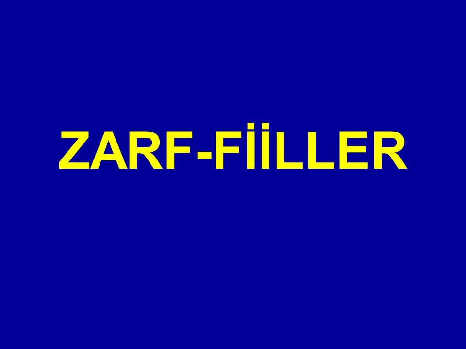 c) ZARF-FİİLLER Fiil kök veya gövdelerine gelen birtakım eklerle, cümlede zarf olarak kullanılan kelimelere zarf-fiil denir.