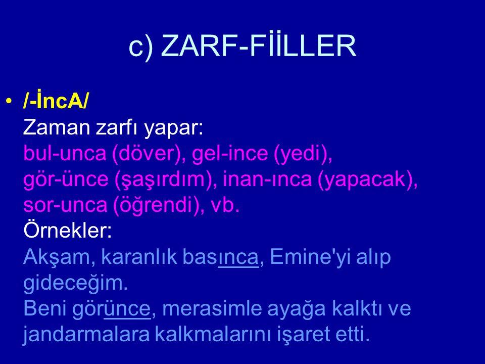 c) ZARF-FİİLLER /-İncA/ Zaman zarfı yapar: bul-unca (döver), gel-ince (yedi), gör-ünce (şaşırdım), inan-ınca (yapacak), sor-unca (öğrendi), vb. Örnekl