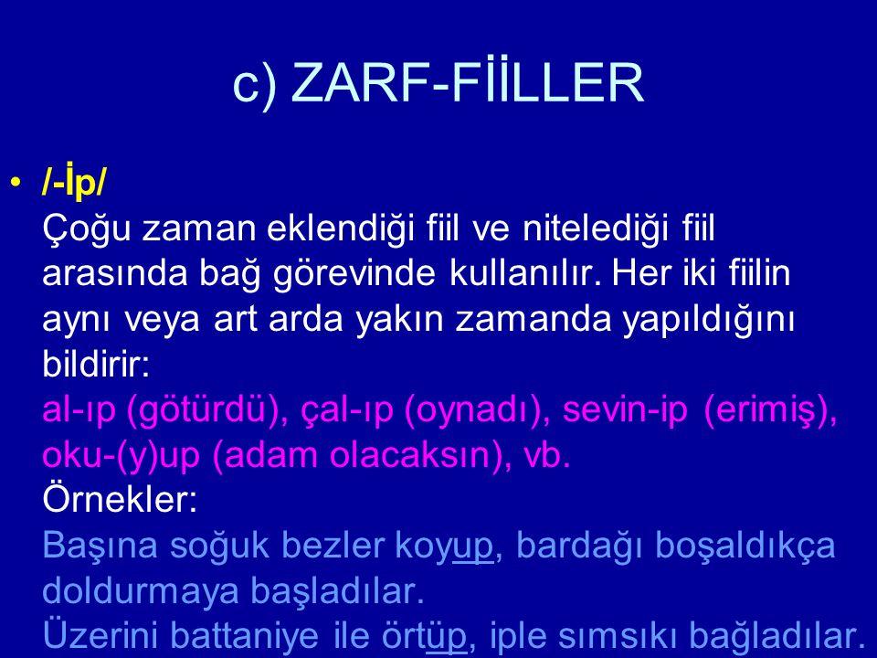 c) ZARF-FİİLLER /-İp/ Çoğu zaman eklendiği fiil ve nitelediği fiil arasında bağ görevinde kullanılır. Her iki fiilin aynı veya art arda yakın zamanda