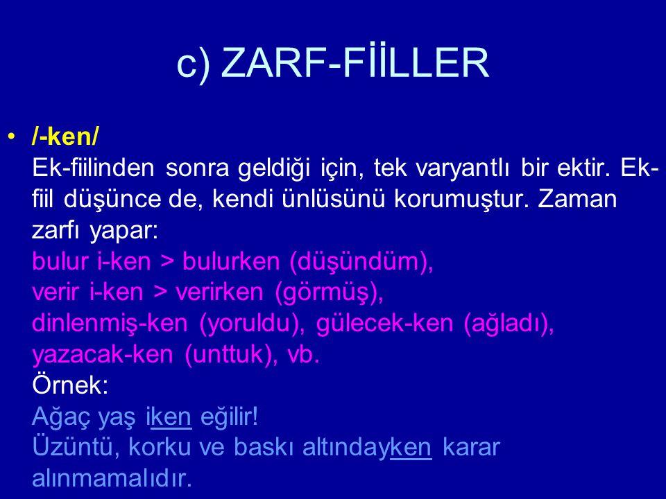 c) ZARF-FİİLLER /-ken/ Ek-fiilinden sonra geldiği için, tek varyantlı bir ektir. Ek- fiil düşünce de, kendi ünlüsünü korumuştur. Zaman zarfı yapar: bu