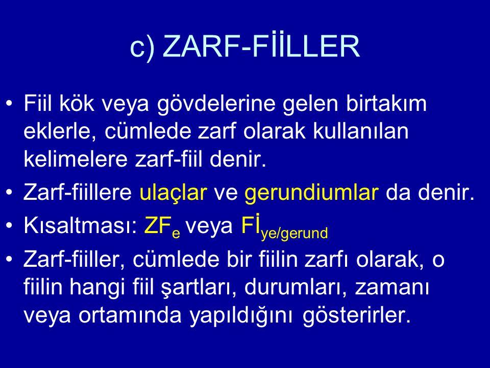 c) ZARF-FİİLLER Fiil kök veya gövdelerine gelen birtakım eklerle, cümlede zarf olarak kullanılan kelimelere zarf-fiil denir. Zarf-fiillere ulaçlar ve
