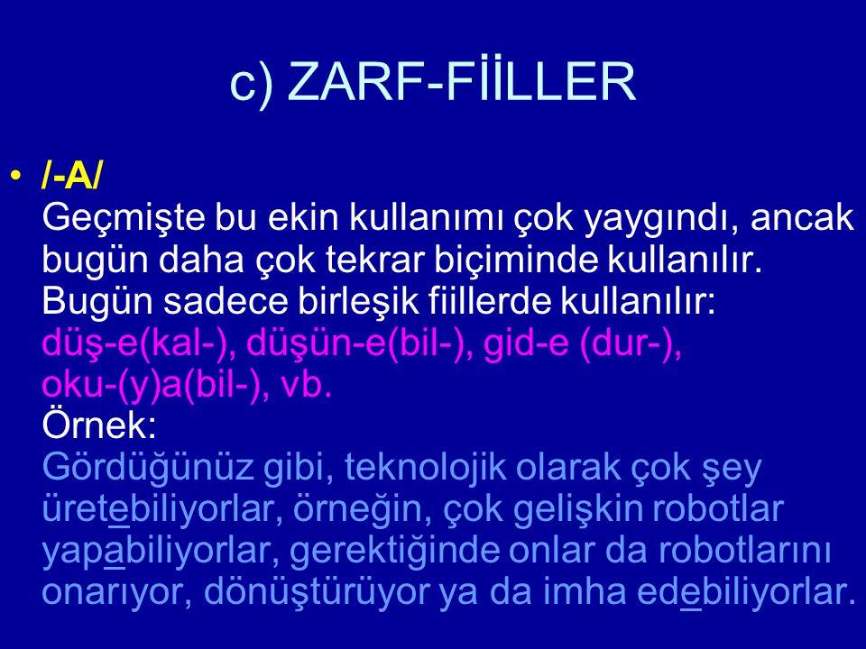 c) ZARF-FİİLLER /-A/ Geçmişte bu ekin kullanımı çok yaygındı, ancak bugün daha çok tekrar biçiminde kullanılır. Bugün sadece birleşik fiillerde kullan