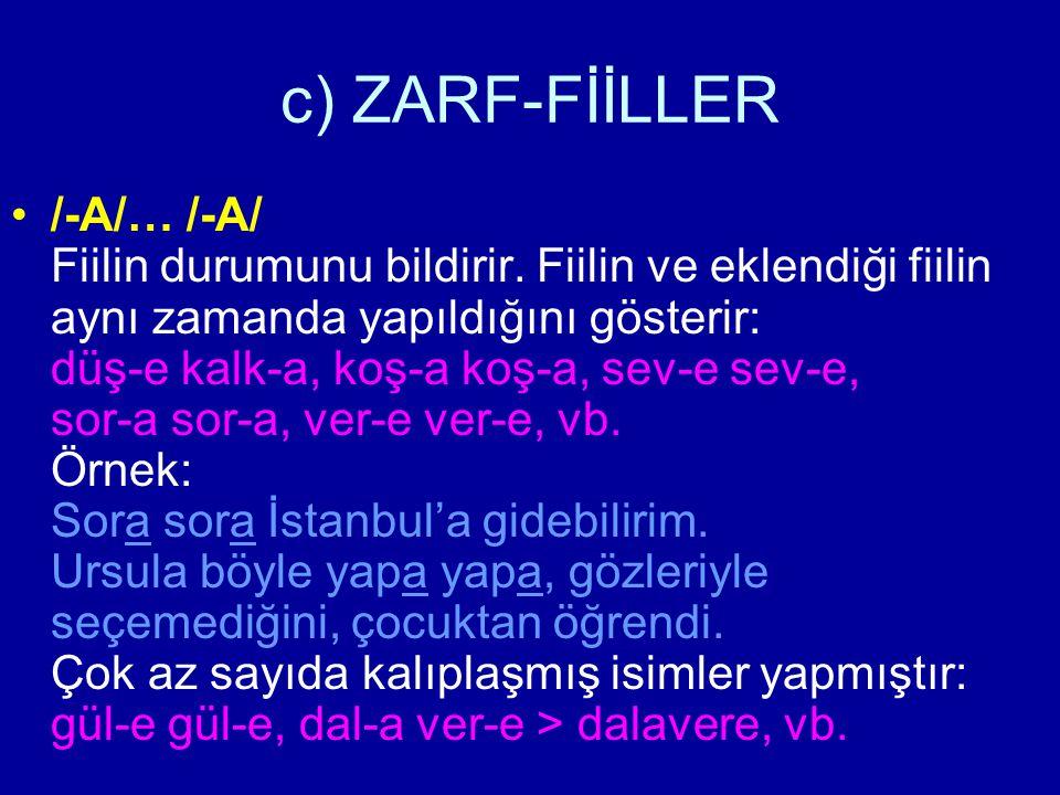 c) ZARF-FİİLLER /-A/… /-A/ Fiilin durumunu bildirir. Fiilin ve eklendiği fiilin aynı zamanda yapıldığını gösterir: düş-e kalk-a, koş-a koş-a, sev-e se