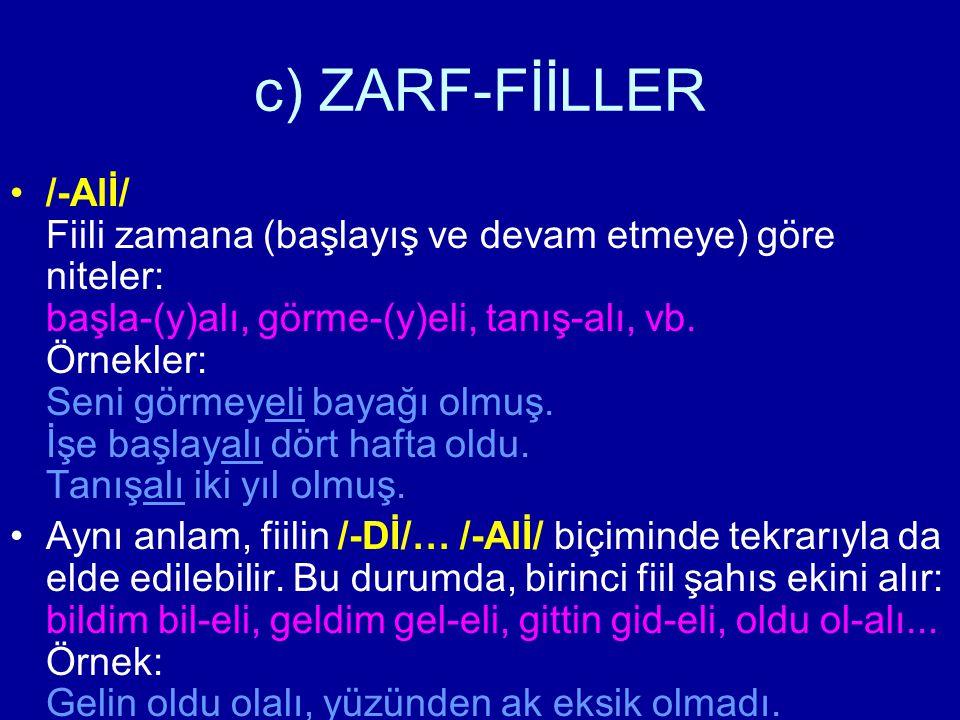c) ZARF-FİİLLER /-Alİ/ Fiili zamana (başlayış ve devam etmeye) göre niteler: başla-(y)alı, görme-(y)eli, tanış-alı, vb. Örnekler: Seni görmeyeli bayağ