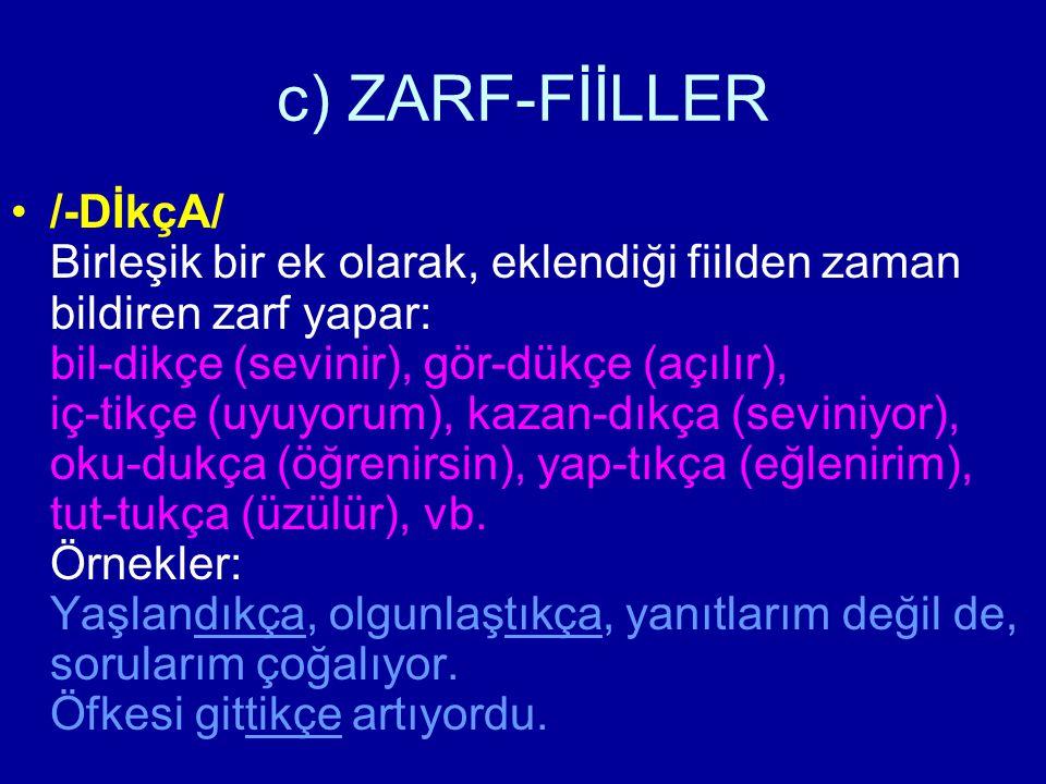 c) ZARF-FİİLLER /-DİkçA/ Birleşik bir ek olarak, eklendiği fiilden zaman bildiren zarf yapar: bil-dikçe (sevinir), gör-dükçe (açılır), iç-tikçe (uyuyo