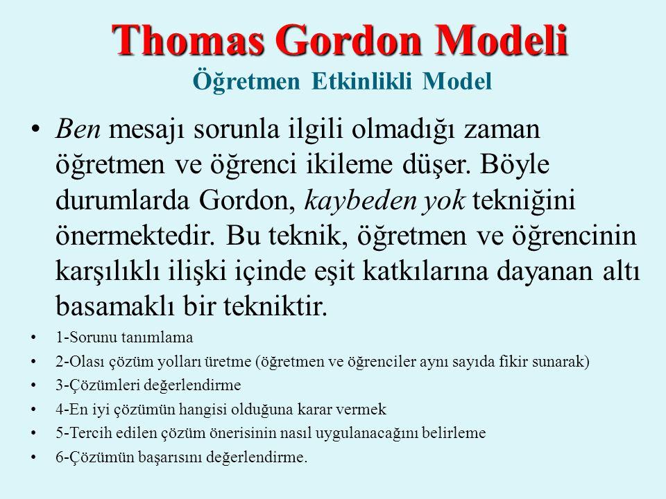 Thomas Gordon Modeli Thomas Gordon Modeli Öğretmen Etkinlikli Model Ben mesajı sorunla ilgili olmadığı zaman öğretmen ve öğrenci ikileme düşer. Böyle