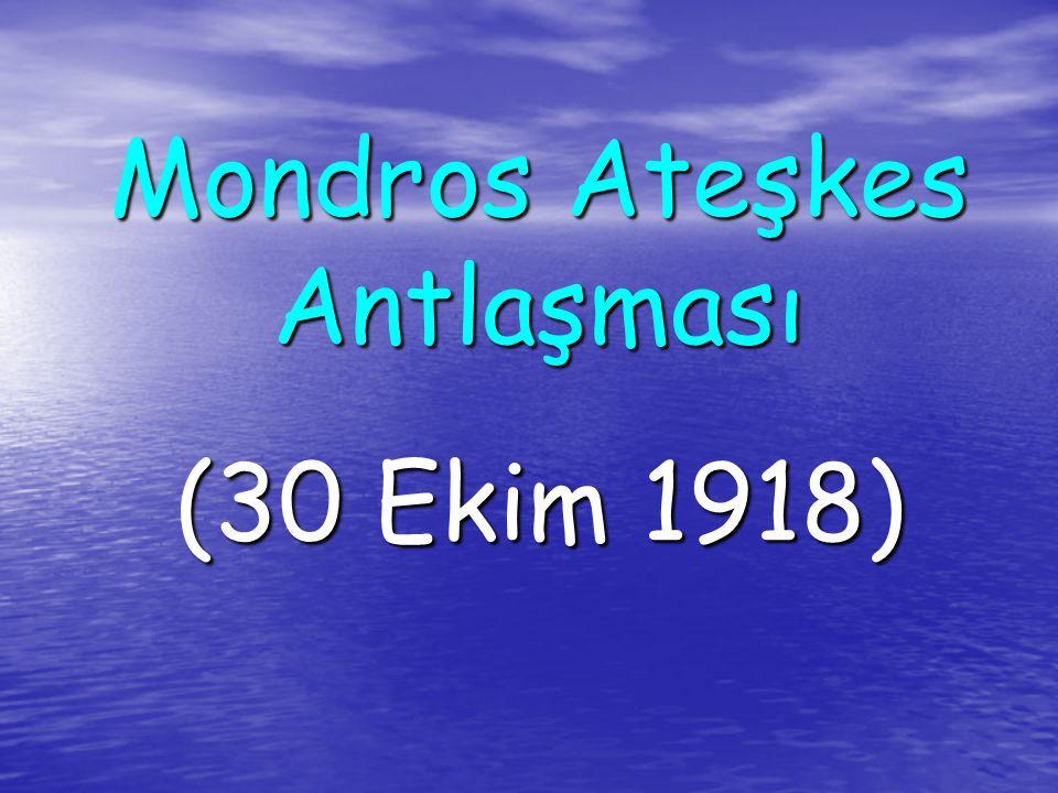 MONDROS ATEŞKES ANTLAŞMASI (30 Ekim 1918) Osmanlı Devletini Mondros'u İmzalamaya İten Nedenler: Çanakkale dışında bütün cephelerde yenilmesi.