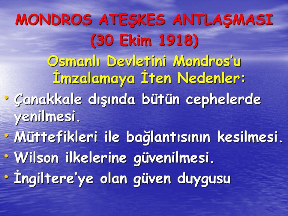 MONDROS ATEŞKES ANTLAŞMASI (30 Ekim 1918) Osmanlı Devletini Mondros'u İmzalamaya İten Nedenler: Çanakkale dışında bütün cephelerde yenilmesi. Çanakkal