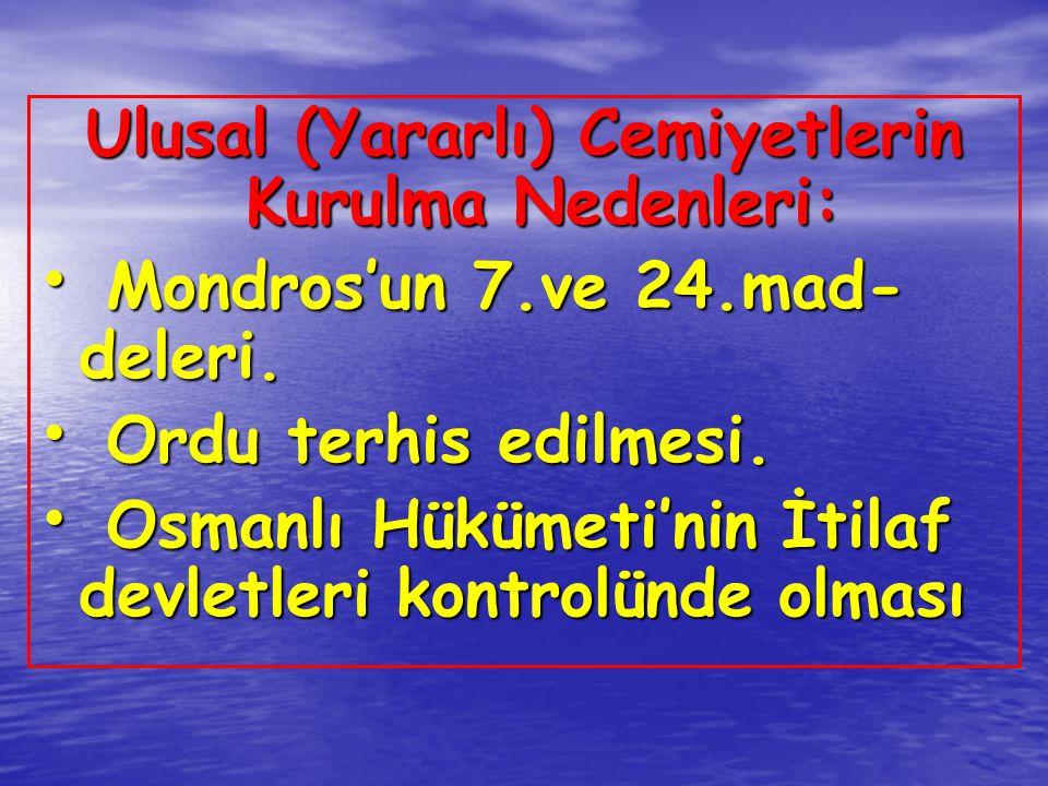 Ulusal (Yararlı) Cemiyetlerin Kurulma Nedenleri: Mondros'un 7.ve 24.mad- deleri. Mondros'un 7.ve 24.mad- deleri. Ordu terhis edilmesi. Ordu terhis edi