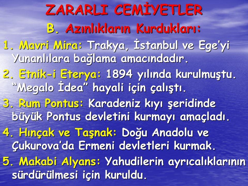 ZARARLI CEMİYETLER B. Azınlıkların Kurdukları: 1. Mavri Mira: Trakya, İstanbul ve Ege'yi Yunanlılara bağlama amacındadır. 2. Etnik-i Eterya: 1894 yılı