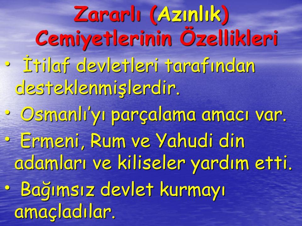 Zararlı (Azınlık) Cemiyetlerinin Özellikleri İtilaf devletleri tarafından desteklenmişlerdir. İtilaf devletleri tarafından desteklenmişlerdir. Osmanlı