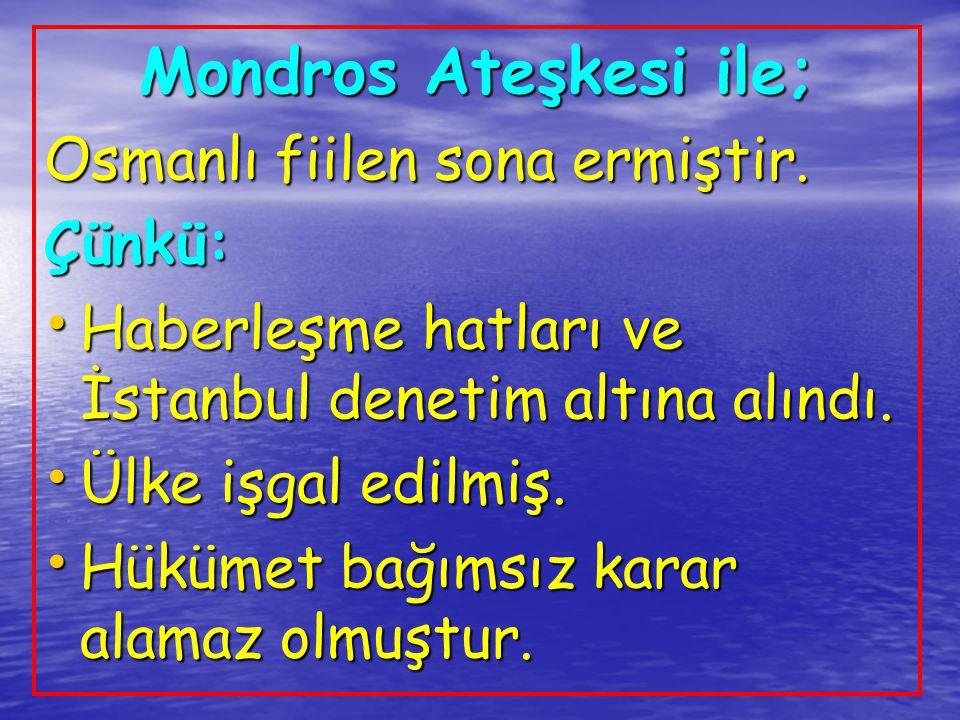 Mondros Ateşkesi ile; Osmanlı fiilen sona ermiştir. Çünkü: Haberleşme hatları ve İstanbul denetim altına alındı. Haberleşme hatları ve İstanbul deneti