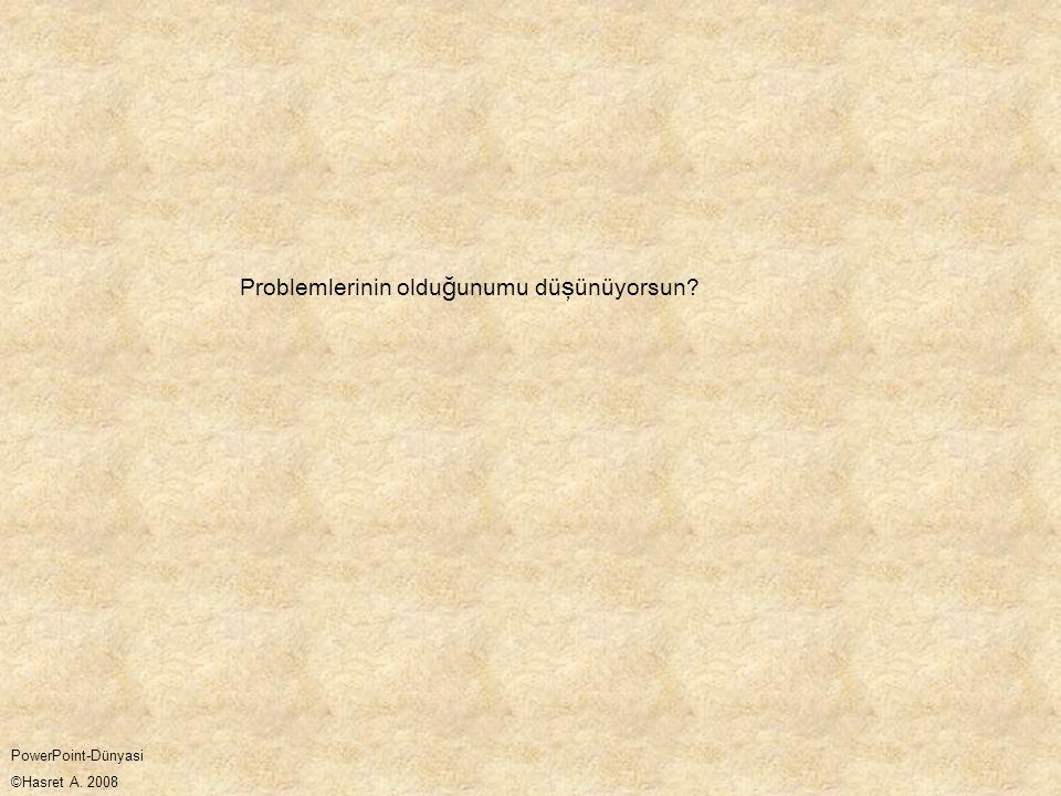 Problemlerinin oldu ğ unumu dü ş ünüyorsun? PowerPoint-Dünyasi ©Hasret A. 2008
