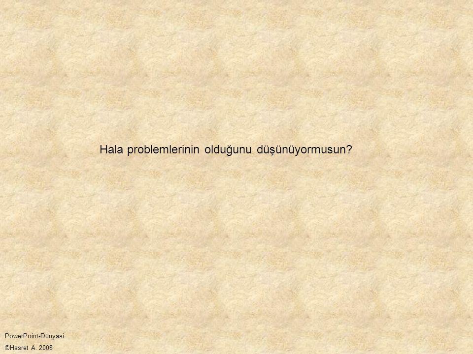 Hala problemlerinin olduğunu düşünüyormusun? PowerPoint-Dünyasi ©Hasret A. 2008