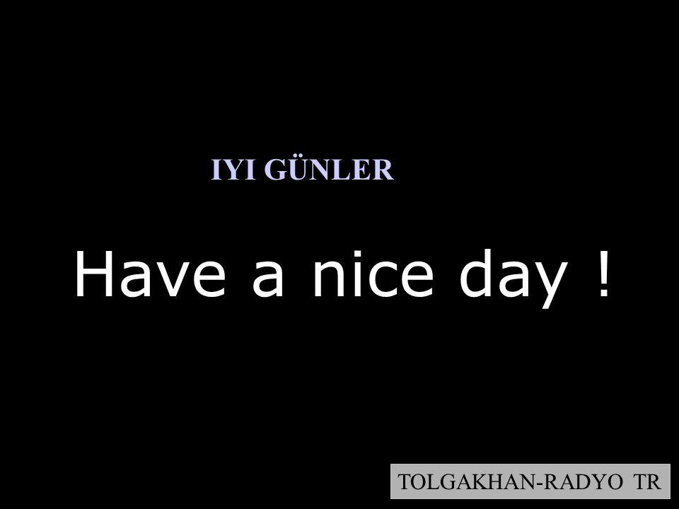 Have a nice day ! TOLGAKHAN-RADYO TR IYI GÜNLER