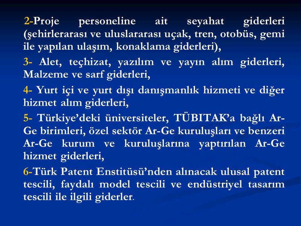 2-Proje personeline ait seyahat giderleri (şehirlerarası ve uluslararası uçak, tren, otobüs, gemi ile yapılan ulaşım, konaklama giderleri), 3- Alet, teçhizat, yazılım ve yayın alım giderleri, Malzeme ve sarf giderleri, 4- Yurt içi ve yurt dışı danışmanlık hizmeti ve diğer hizmet alım giderleri, 5- Türkiye'deki üniversiteler, TÜBITAK'a bağlı Ar- Ge birimleri, özel sektör Ar-Ge kuruluşları ve benzeri Ar-Ge kurum ve kuruluşlarına yaptırılan Ar-Ge hizmet giderleri, 6-Türk Patent Enstitüsü'nden alınacak ulusal patent tescili, faydalı model tescili ve endüstriyel tasarım tescili ile ilgili giderler.