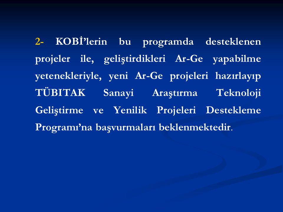 2- KOBİ'lerin bu programda desteklenen projeler ile, geliştirdikleri Ar-Ge yapabilme yetenekleriyle, yeni Ar-Ge projeleri hazırlayıp TÜBITAK Sanayi Araştırma Teknoloji Geliştirme ve Yenilik Projeleri Destekleme Programı'na başvurmaları beklenmektedir.