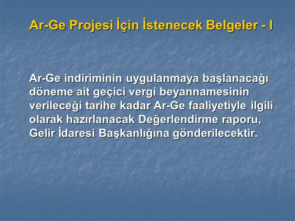 Ar-Ge Projesi İçin İstenecek Belgeler - I Ar-Ge indiriminin uygulanmaya başlanacağı döneme ait geçici vergi beyannamesinin verileceği tarihe kadar Ar-Ge faaliyetiyle ilgili olarak hazırlanacak Değerlendirme raporu, Gelir İdaresi Başkanlığına gönderilecektir.
