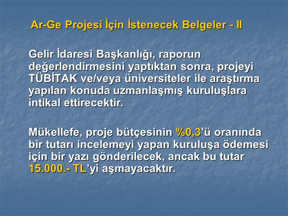 Ar-Ge Projesi İçin İstenecek Belgeler - II Ar-Ge Projesi İçin İstenecek Belgeler - II Gelir İdaresi Başkanlığı, raporun değerlendirmesini yaptıktan sonra, projeyi TÜBİTAK ve/veya üniversiteler ile araştırma yapılan konuda uzmanlaşmış kuruluşlara intikal ettirecektir.