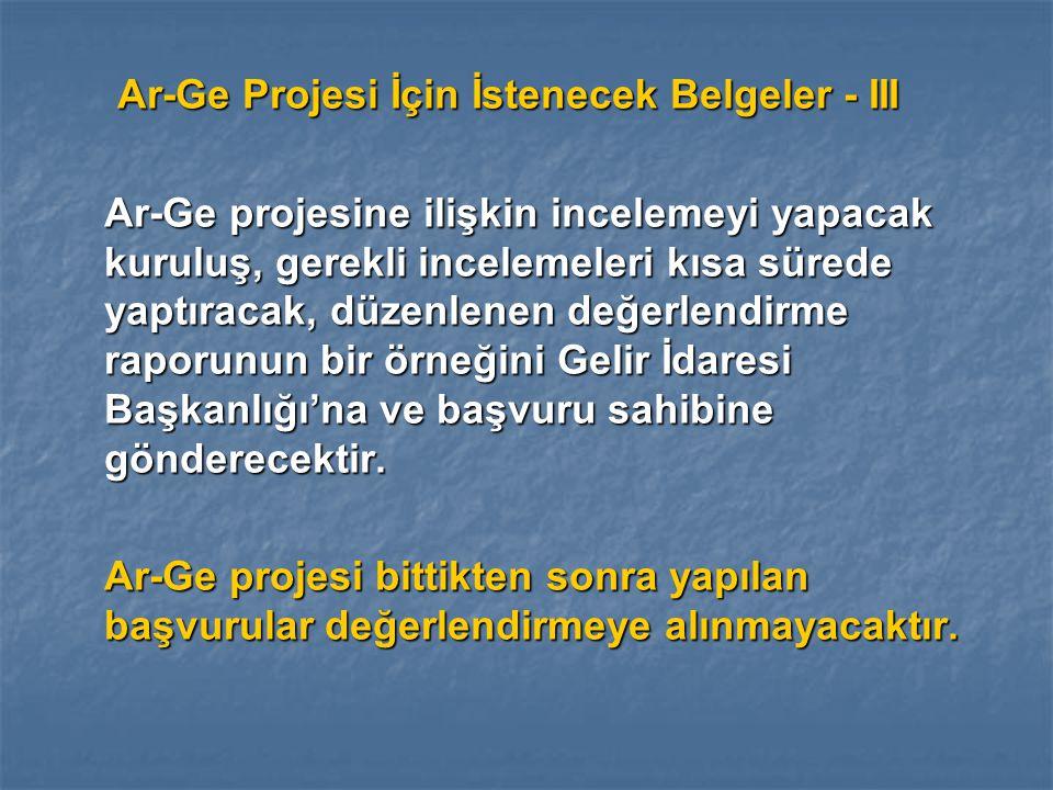 Ar-Ge Projesi İçin İstenecek Belgeler - III Ar-Ge Projesi İçin İstenecek Belgeler - III Ar-Ge projesine ilişkin incelemeyi yapacak kuruluş, gerekli incelemeleri kısa sürede yaptıracak, düzenlenen değerlendirme raporunun bir örneğini Gelir İdaresi Başkanlığı'na ve başvuru sahibine gönderecektir.