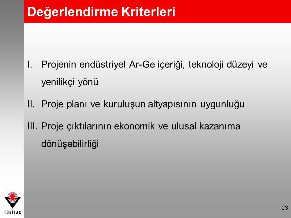 Değerlendirme Kriterleri I.Projenin endüstriyel Ar-Ge içeriği, teknoloji düzeyi ve yenilikçi yönü II.Proje planı ve kuruluşun altyapısının uygunluğu III.Proje çıktılarının ekonomik ve ulusal kazanıma dönüşebilirliği 23