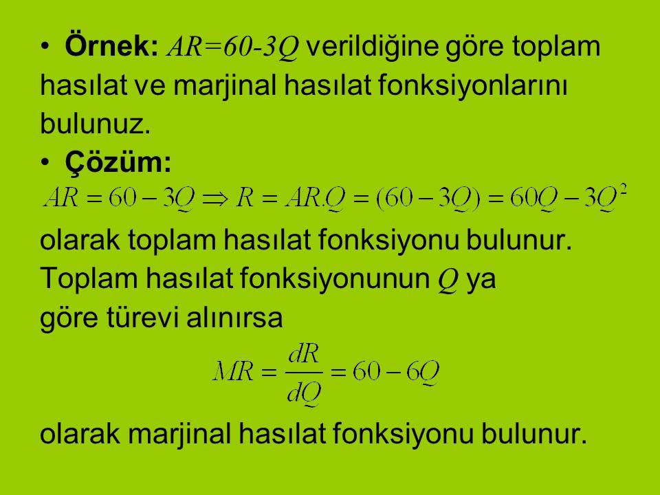Örnek: AR=60-3Q verildiğine göre toplam hasılat ve marjinal hasılat fonksiyonlarını bulunuz. Çözüm: olarak toplam hasılat fonksiyonu bulunur. Toplam h