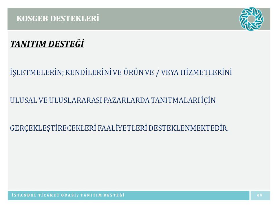KOSGEB DESTEKLERİ İSTANBUL TİCARET ODASI/ TANITIM DESTEĞİ49 TANITIM DESTEĞİ İŞLETMELERİN; KENDİLERİNİ VE ÜRÜN VE / VEYA HİZMETLERİNİ ULUSAL VE ULUSLAR