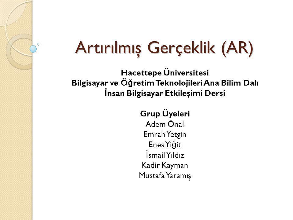 Artırılmış Gerçeklik (AR) Hacettepe Üniversitesi Bilgisayar ve Ö ğ retim Teknolojileri Ana Bilim Dalı İ nsan Bilgisayar Etkileşimi Dersi Grup Üyeleri