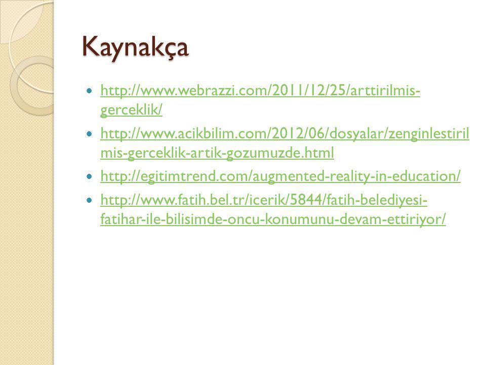 Kaynakça http://www.webrazzi.com/2011/12/25/arttirilmis- gerceklik/ http://www.webrazzi.com/2011/12/25/arttirilmis- gerceklik/ http://www.acikbilim.co