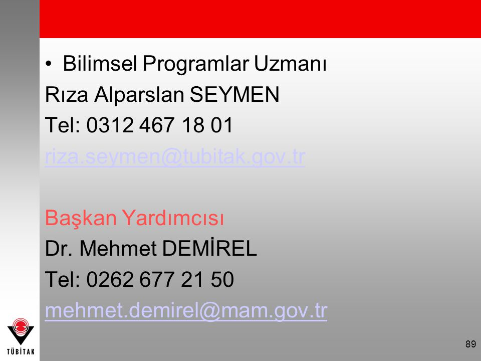 89 Bilimsel Programlar Uzmanı Rıza Alparslan SEYMEN Tel: 0312 467 18 01 riza.seymen@tubitak.gov.tr Başkan Yardımcısı Dr. Mehmet DEMİREL Tel: 0262 677